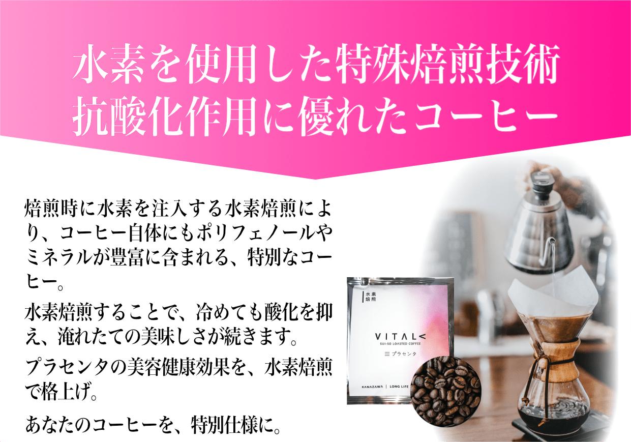 水素を使用した特殊焙煎技術抗酸化作用に優れたコーヒー。焙煎時に水素を注入する水素焙煎により、コーヒー自体にもポリフェノールやミネラルが豊富に含まれる、特別なコーヒー。水素焙煎することで、冷めても酸化を抑え、淹れたての美味しさが続きます。プラセンタの美容健康効果を、水素焙煎で格上げ。あなたのコーヒーを、特別仕様に。